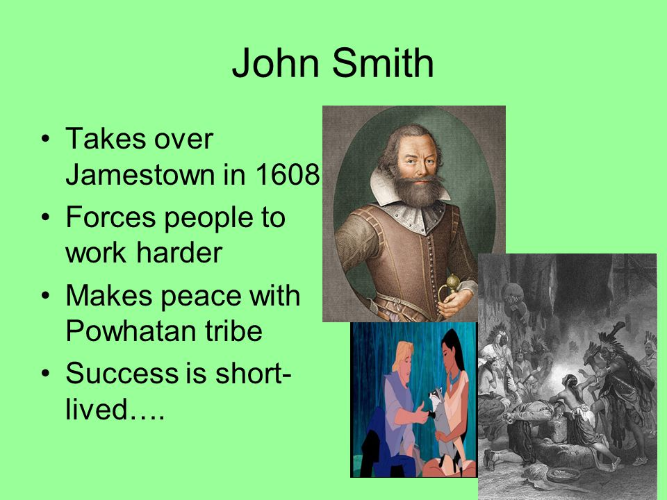 John Smith Takes over Jamestown in 1608 Forces people to work harder