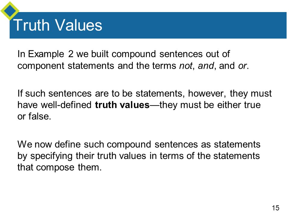 Truth Values In Example 2 we built compound sentences out of component statements and the terms not, and, and or.