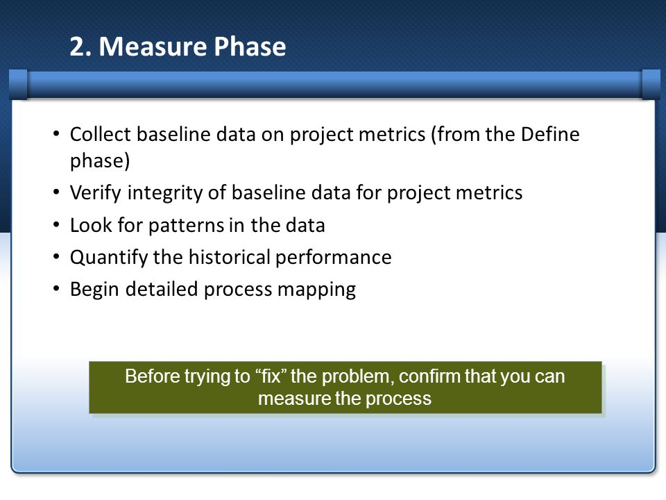 2. Measure Phase Collect baseline data on project metrics (from the Define phase) Verify integrity of baseline data for project metrics.