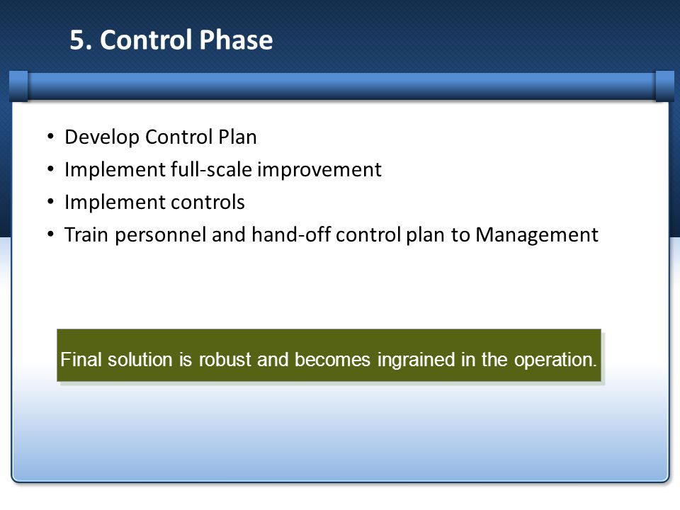 5. Control Phase Develop Control Plan Implement full-scale improvement