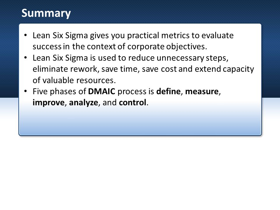 Summary Lean Six Sigma gives you practical metrics to evaluate success in the context of corporate objectives.