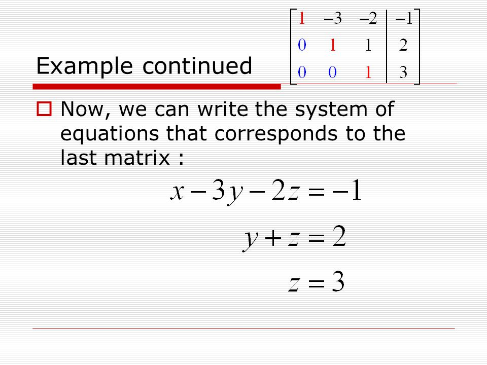 Example continued Now, we can write the system of equations that corresponds to the last matrix :