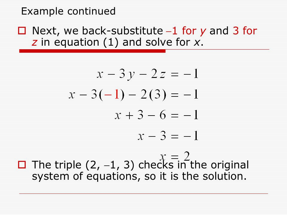 Example continued Next, we back-substitute 1 for y and 3 for z in equation (1) and solve for x.
