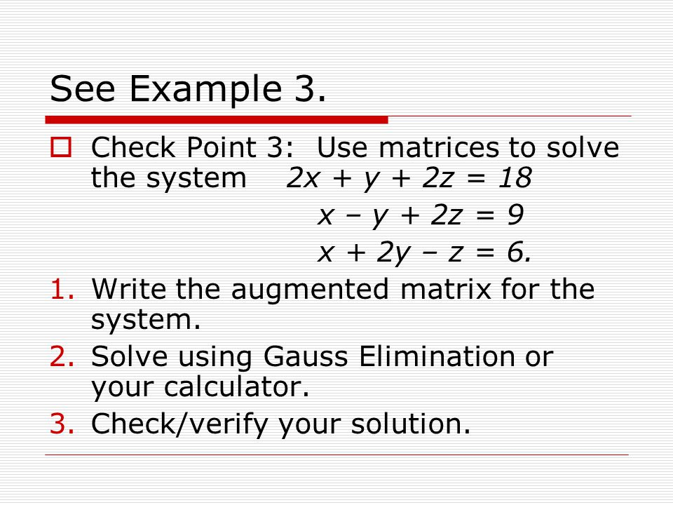 See Example 3. Check Point 3: Use matrices to solve the system 2x + y + 2z = 18. x – y + 2z = 9.
