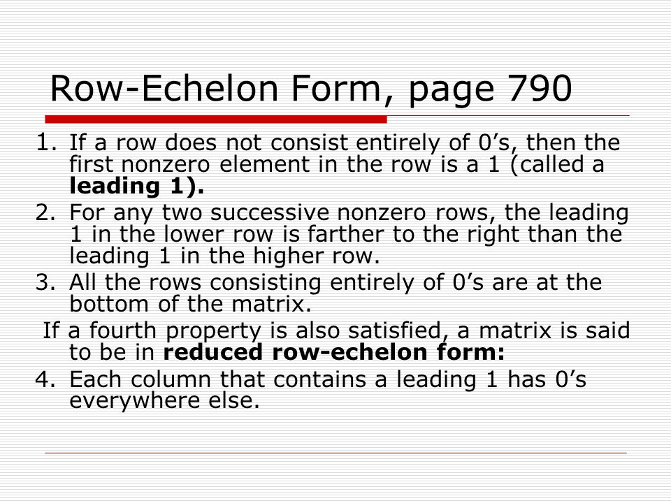 Row-Echelon Form, page If a row does not consist entirely of 0's, then the first nonzero element in the row is a 1 (called a leading 1).