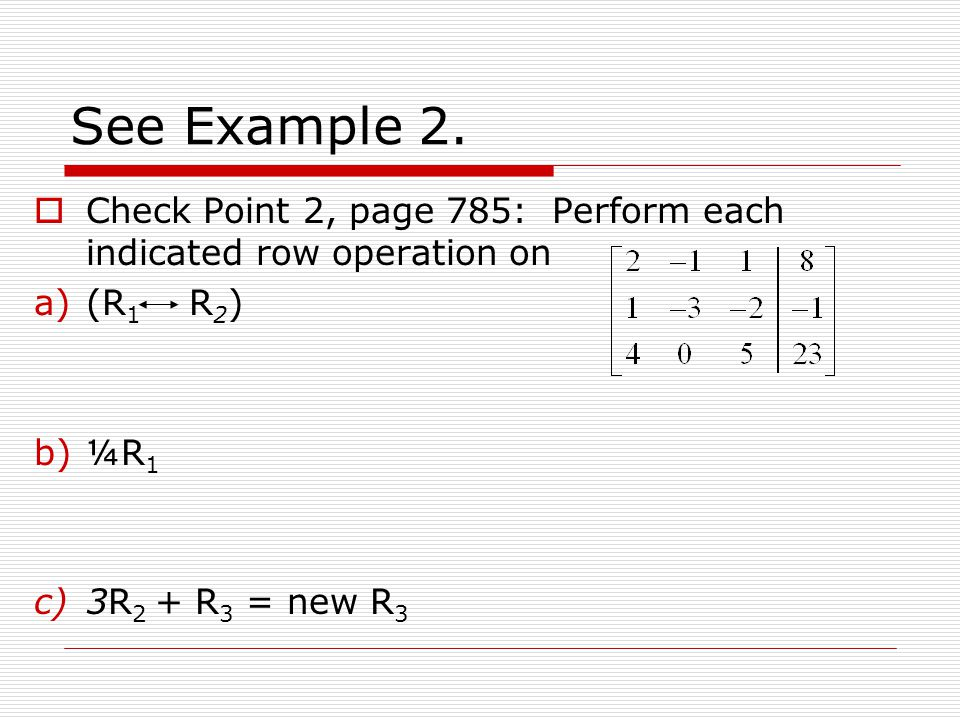 See Example 2. Check Point 2, page 785: Perform each indicated row operation on. (R1 R2) ¼R1.