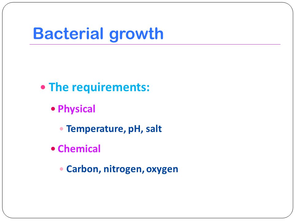 Bacterial growth The requirements: Physical Chemical