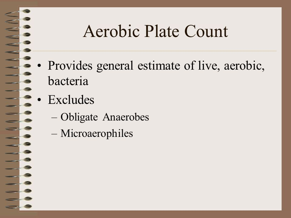 Aerobic Plate Count Provides general estimate of live, aerobic, bacteria. Excludes. Obligate Anaerobes.
