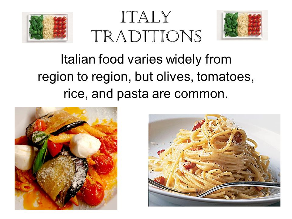 Italy Traditions Italian food varies widely from region to region, but olives, tomatoes, rice, and pasta are common.