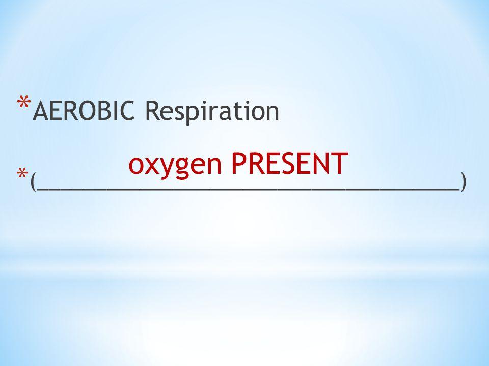 oxygen PRESENT AEROBIC Respiration
