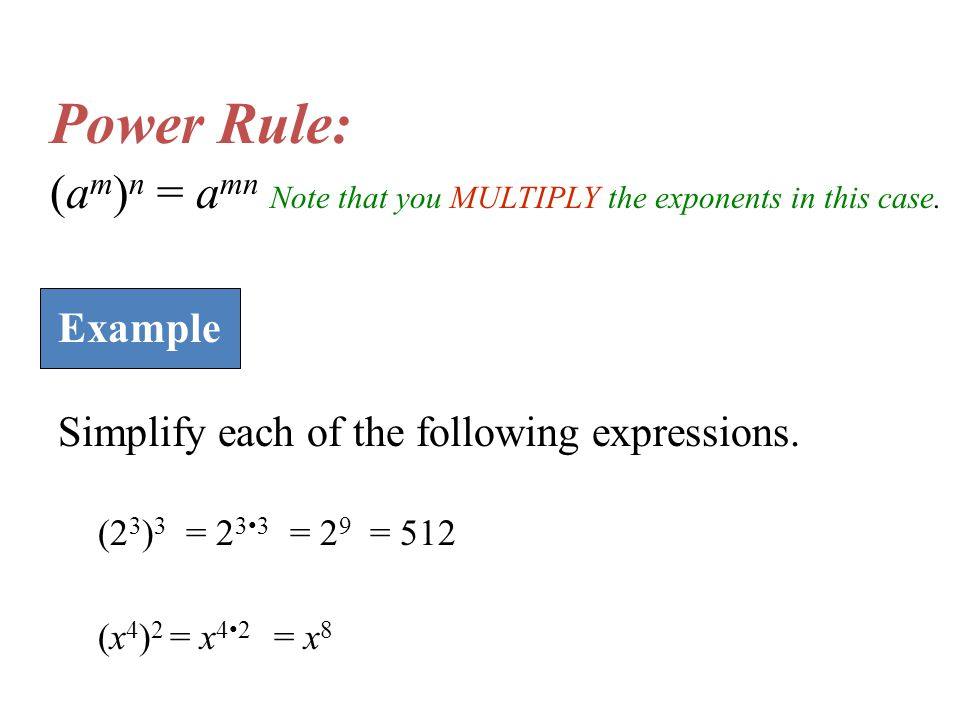 Power Rule: (am)n = amn Note that you MULTIPLY the exponents in this case. Example. Simplify each of the following expressions.