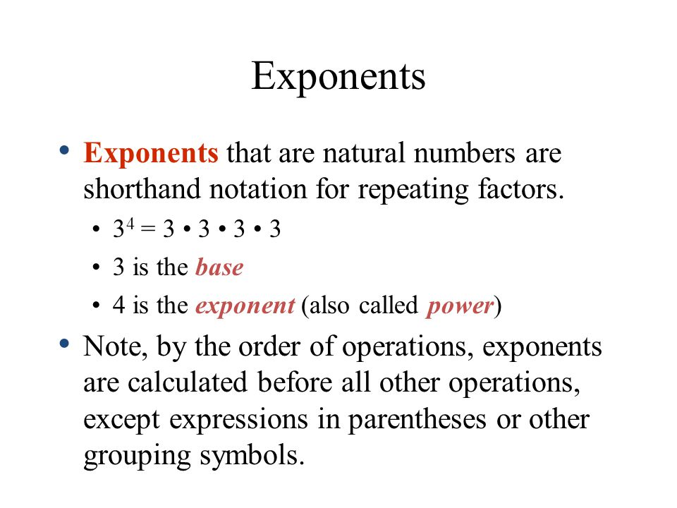 Exponents Exponents that are natural numbers are shorthand notation for repeating factors. 34 = 3 • 3 • 3 • 3.