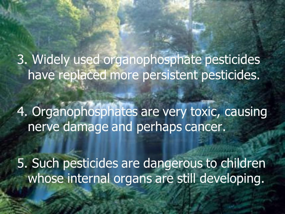 3. Widely used organophosphate pesticides have replaced more persistent pesticides.