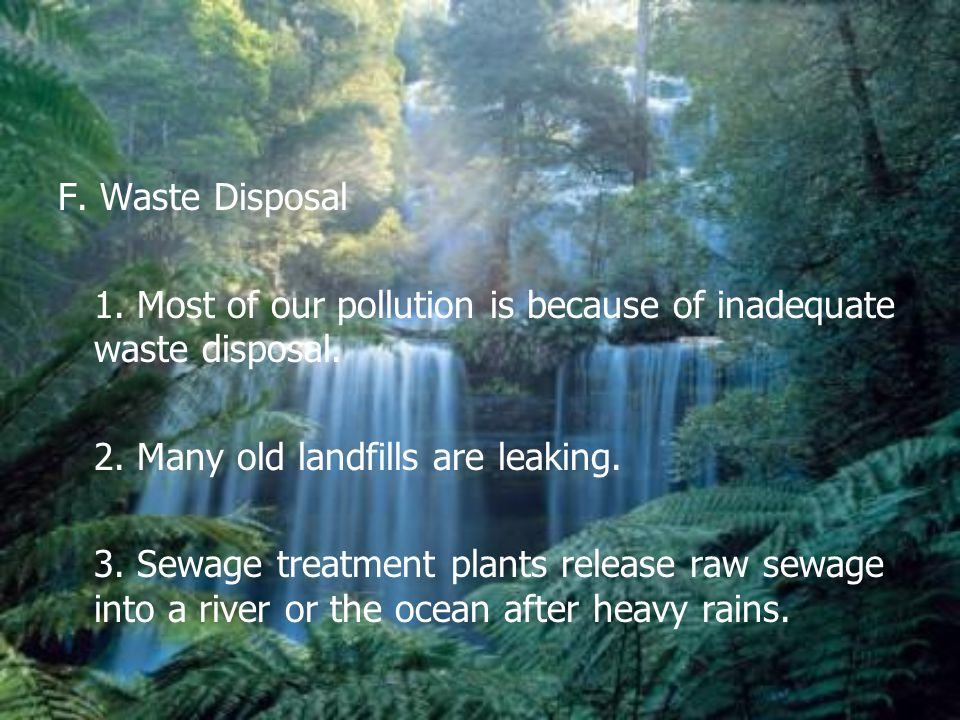 F. Waste Disposal 1. Most of our pollution is because of inadequate waste disposal. 2. Many old landfills are leaking.