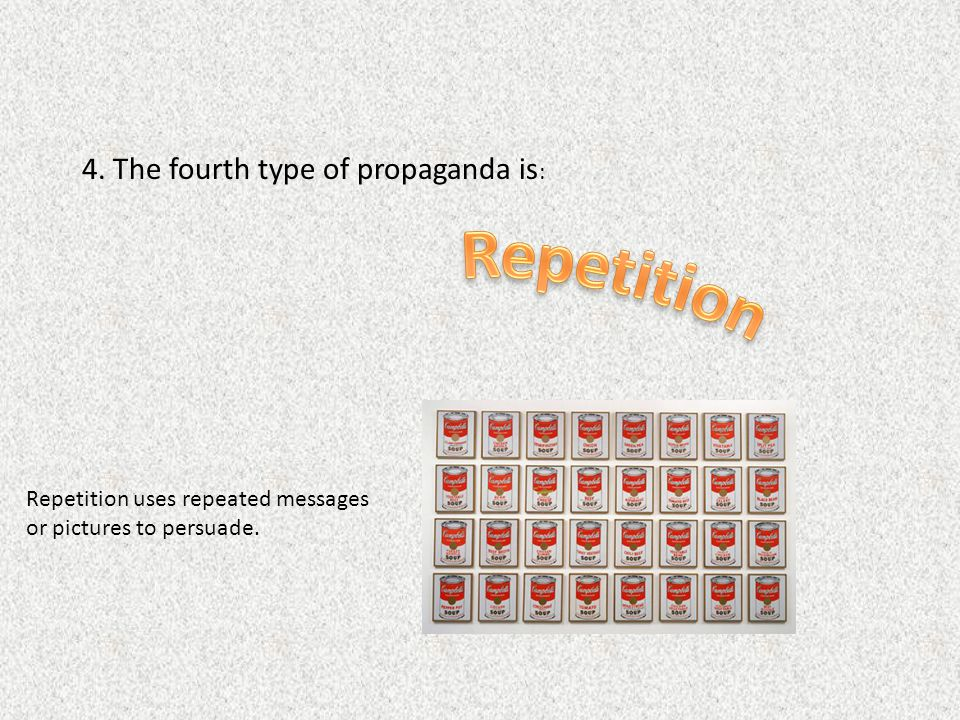Repetition 4. The fourth type of propaganda is: