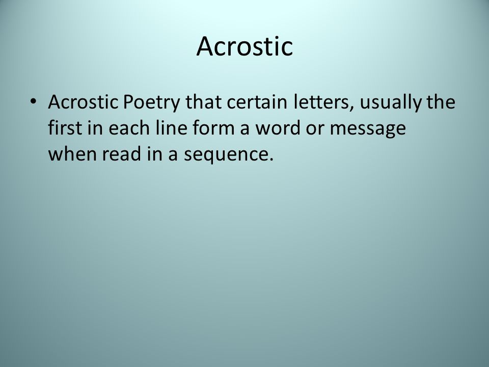 Acrostic Acrostic Poetry that certain letters, usually the first in each line form a word or message when read in a sequence.