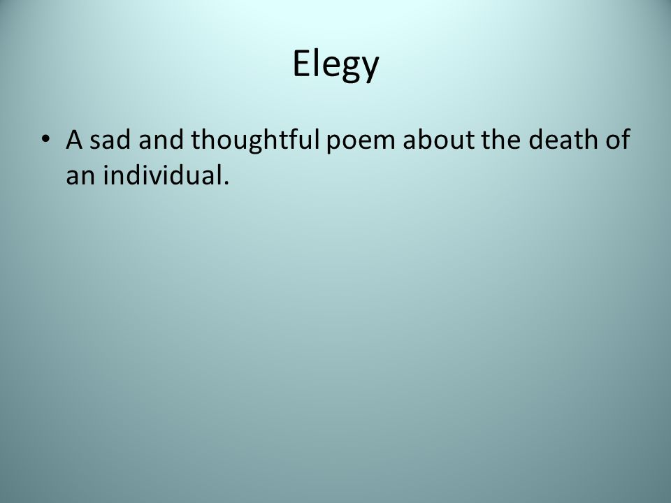 Elegy A sad and thoughtful poem about the death of an individual.