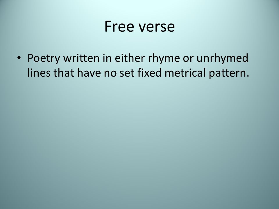 Free verse Poetry written in either rhyme or unrhymed lines that have no set fixed metrical pattern.