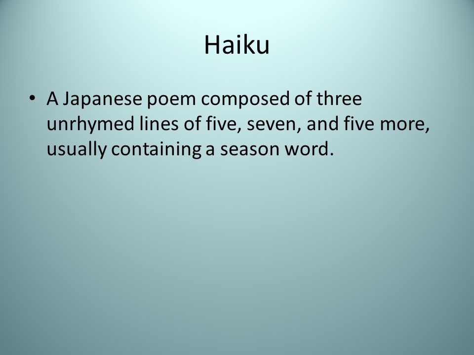 Haiku A Japanese poem composed of three unrhymed lines of five, seven, and five more, usually containing a season word.