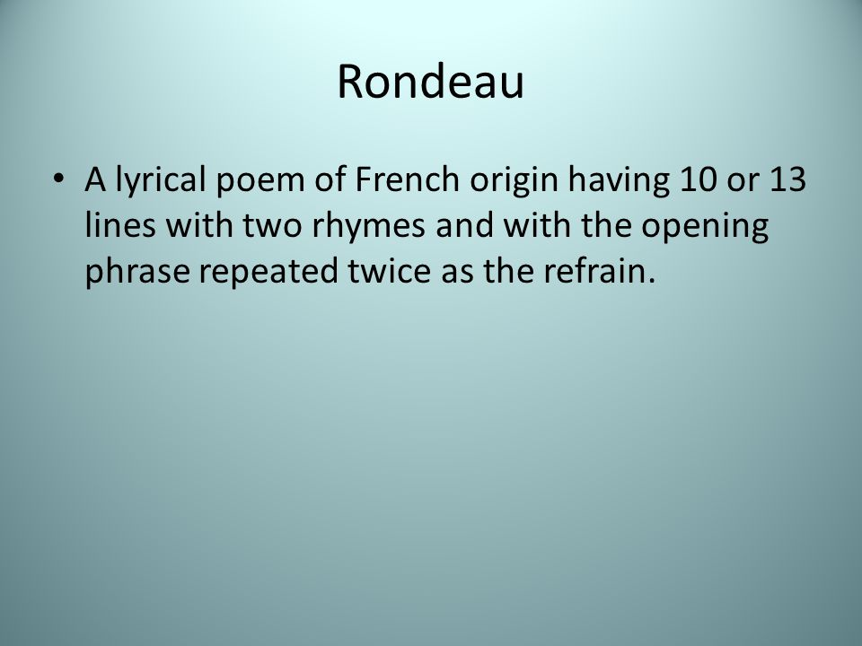 Rondeau A lyrical poem of French origin having 10 or 13 lines with two rhymes and with the opening phrase repeated twice as the refrain.