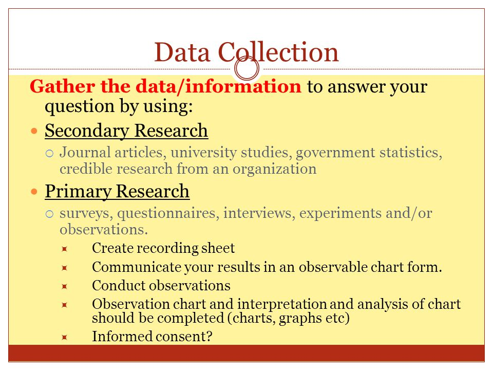 Data Collection Gather the data/information to answer your question by using: Secondary Research.