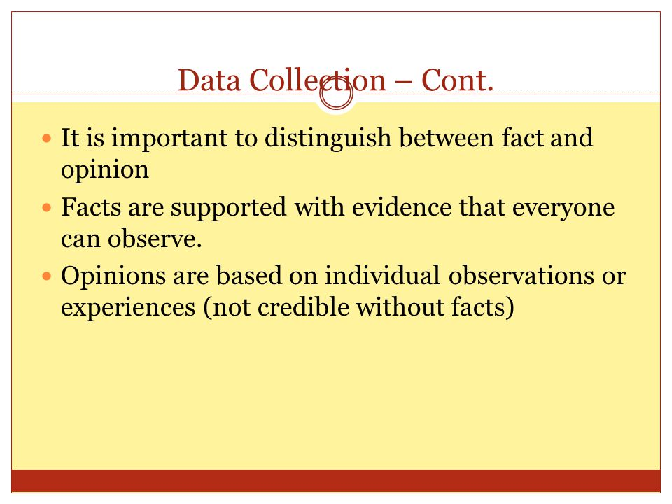 Data Collection – Cont. It is important to distinguish between fact and opinion. Facts are supported with evidence that everyone can observe.