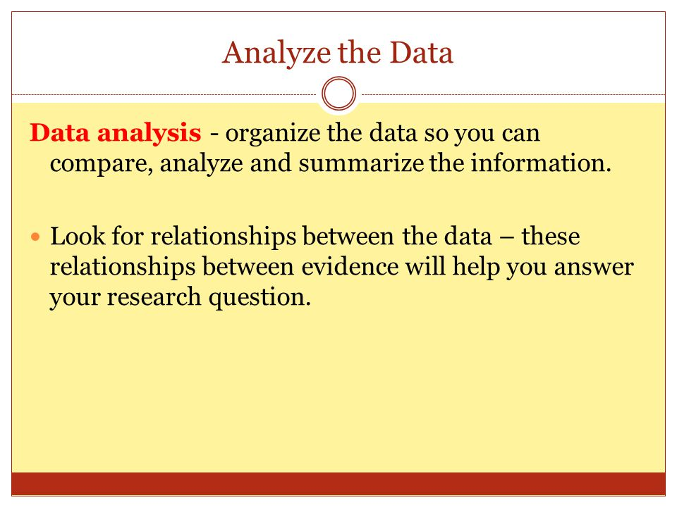 Analyze the Data Data analysis - organize the data so you can compare, analyze and summarize the information.