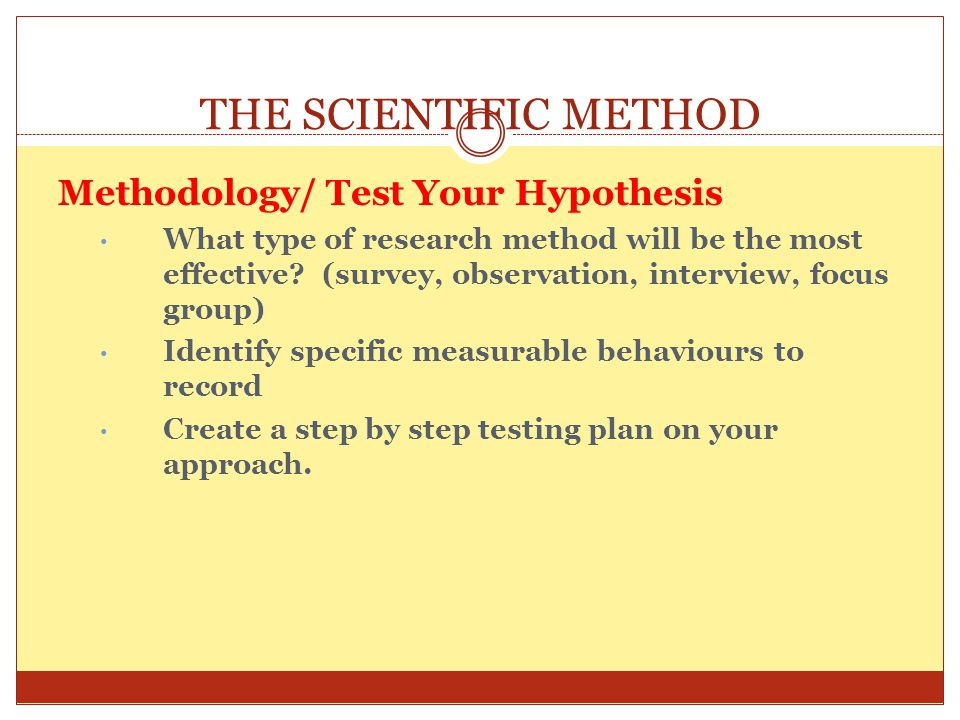 THE SCIENTIFIC METHOD Methodology/ Test Your Hypothesis