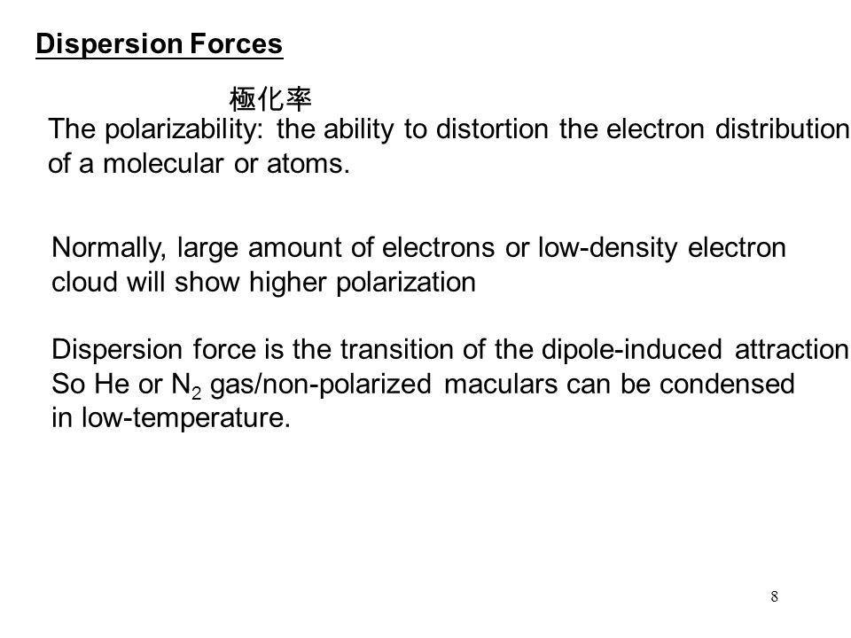 Dispersion Forces 極化率. The polarizability: the ability to distortion the electron distribution. of a molecular or atoms.