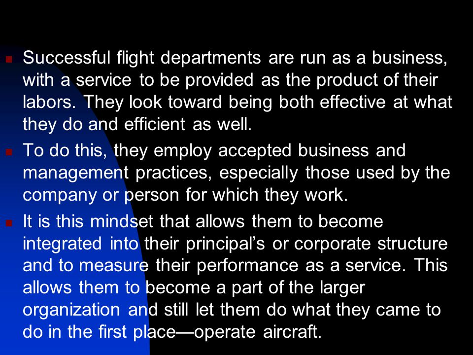 Successful flight departments are run as a business, with a service to be provided as the product of their labors. They look toward being both effective at what they do and efficient as well.