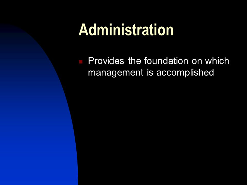 Administration Provides the foundation on which management is accomplished