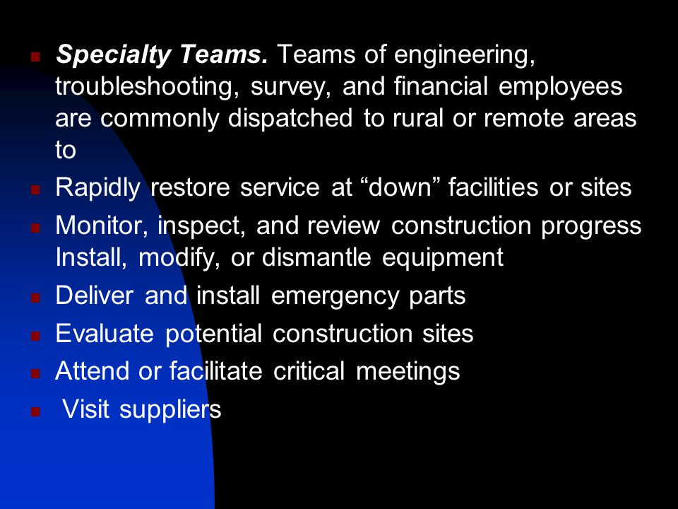 Specialty Teams. Teams of engineering, troubleshooting, survey, and financial employees are commonly dispatched to rural or remote areas to