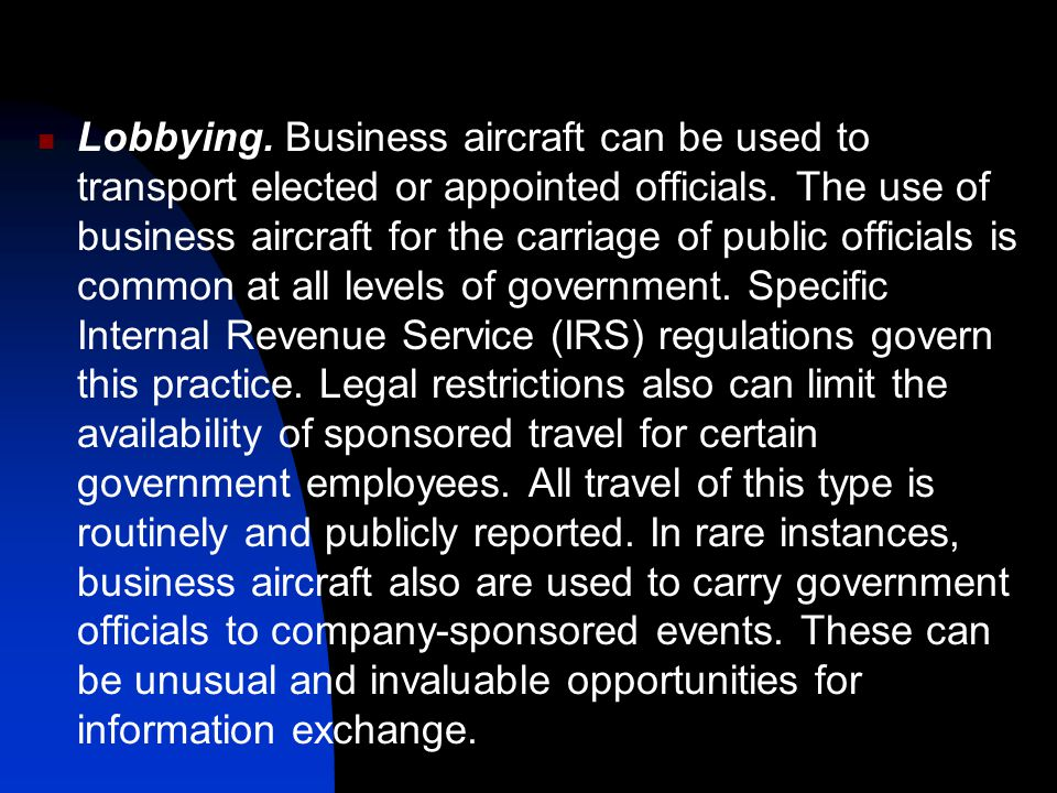 Lobbying. Business aircraft can be used to transport elected or appointed officials.