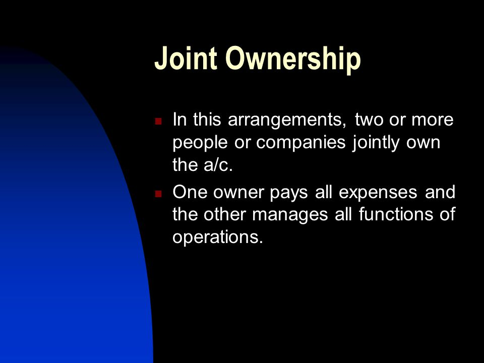 Joint Ownership In this arrangements, two or more people or companies jointly own the a/c.