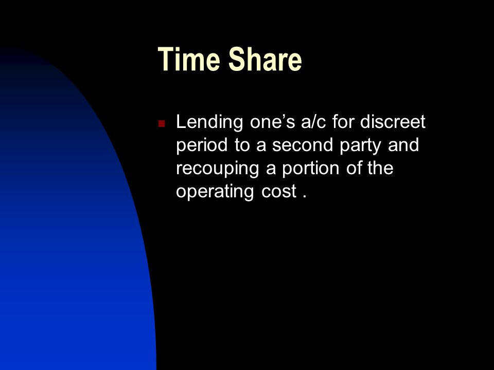 Time Share Lending one's a/c for discreet period to a second party and recouping a portion of the operating cost .