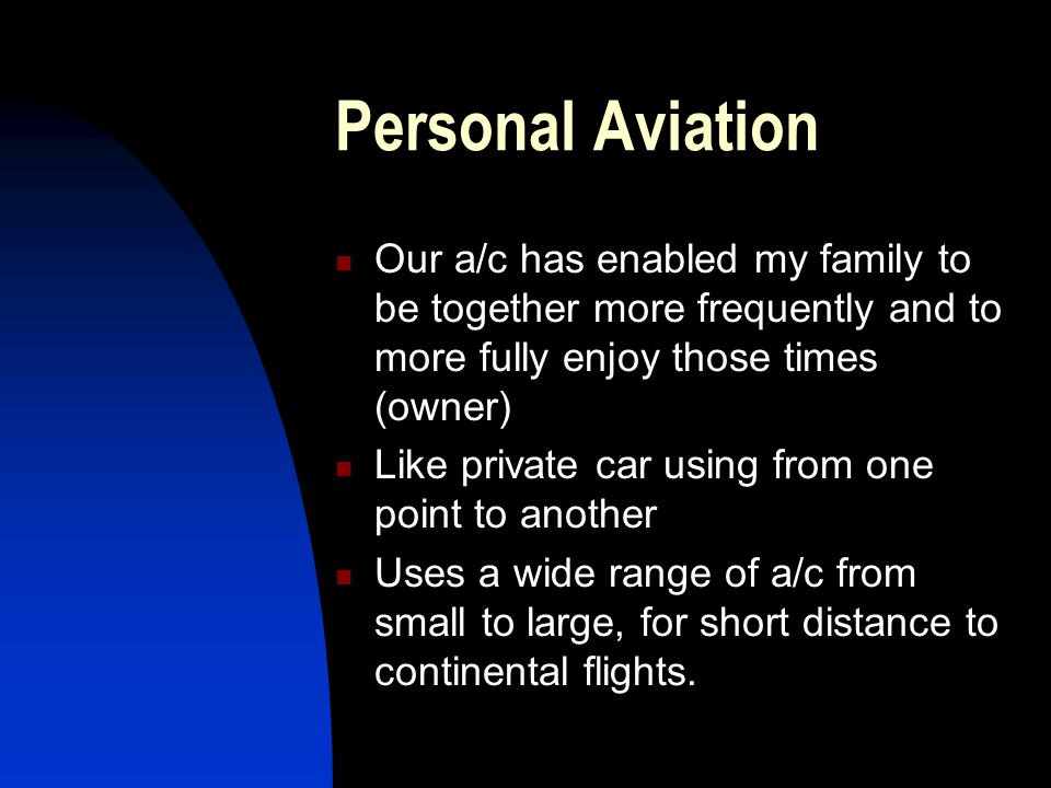 Personal Aviation Our a/c has enabled my family to be together more frequently and to more fully enjoy those times (owner)