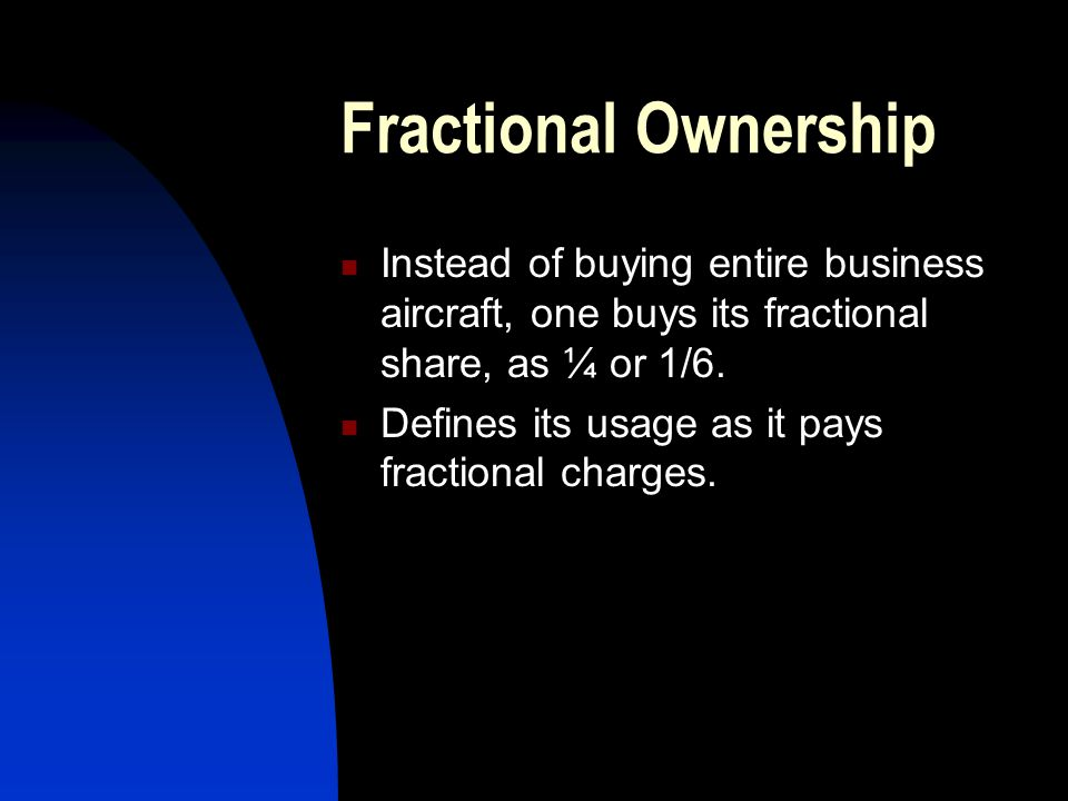 Fractional Ownership Instead of buying entire business aircraft, one buys its fractional share, as ¼ or 1/6.