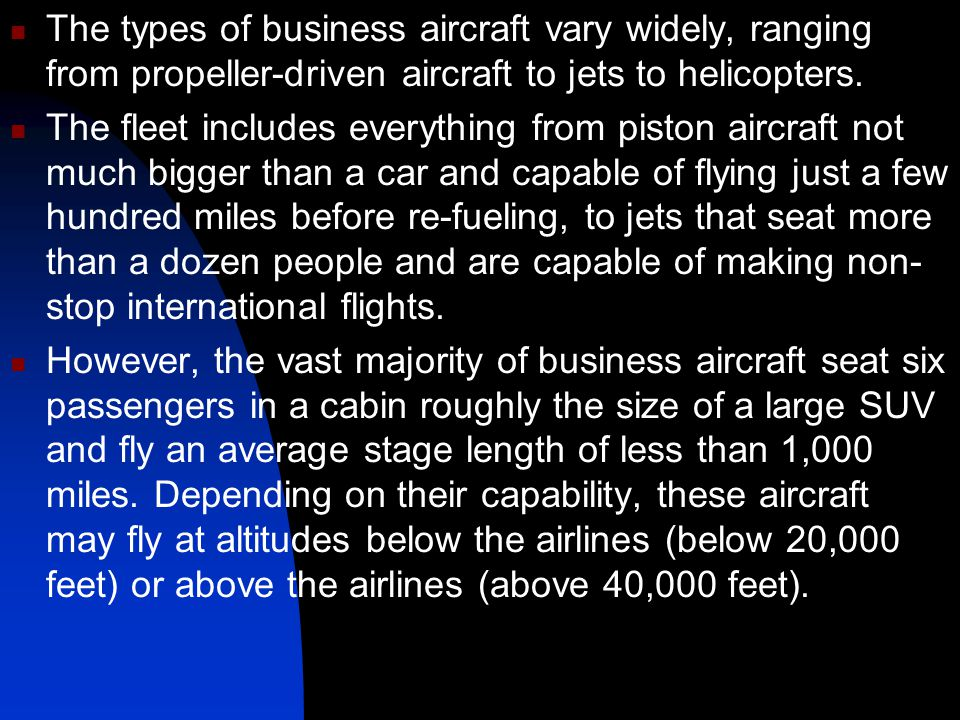 The types of business aircraft vary widely, ranging from propeller-driven aircraft to jets to helicopters.