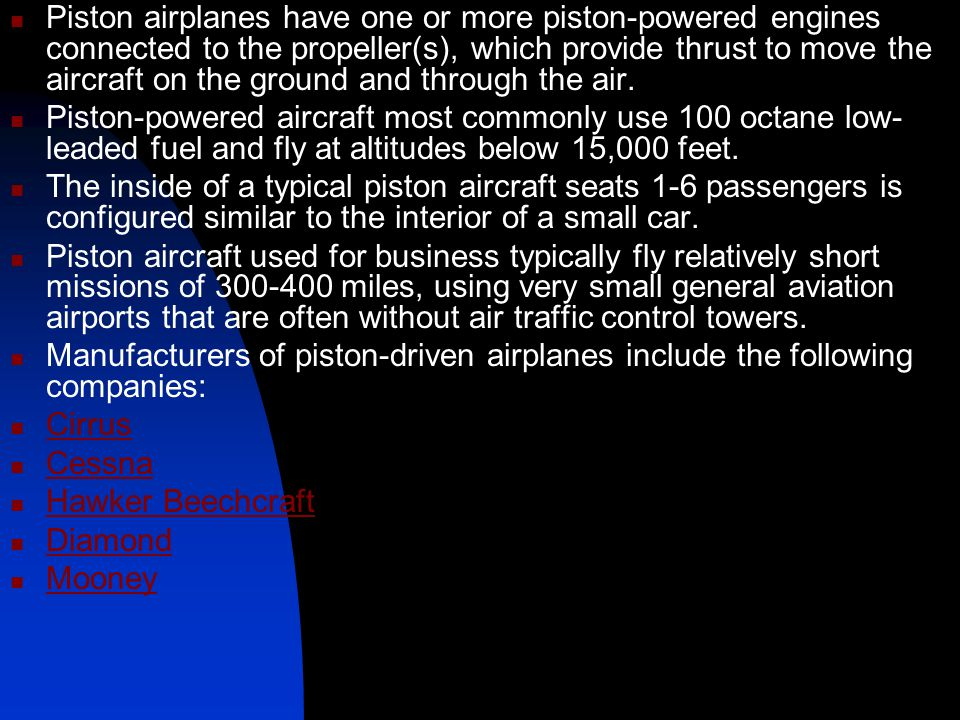 Piston airplanes have one or more piston-powered engines connected to the propeller(s), which provide thrust to move the aircraft on the ground and through the air.