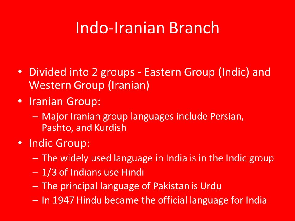 Indo-Iranian Branch Divided into 2 groups - Eastern Group (Indic) and Western Group (Iranian) Iranian Group: