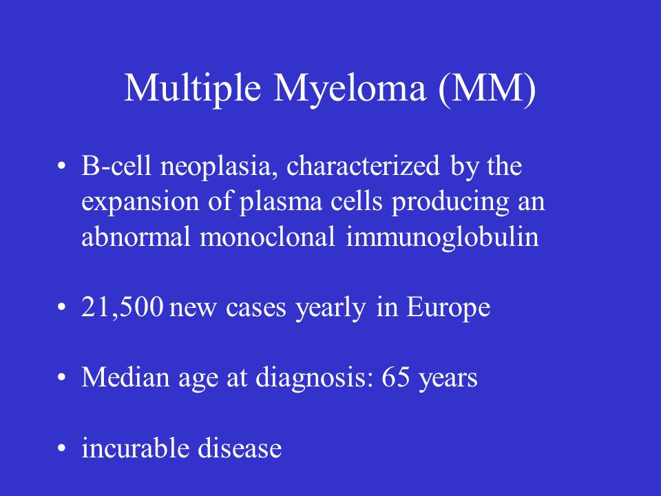 Multiple Myeloma (MM)B-cell neoplasia, characterized by the expansion of plasma cells producing an abnormal monoclonal immunoglobulin.