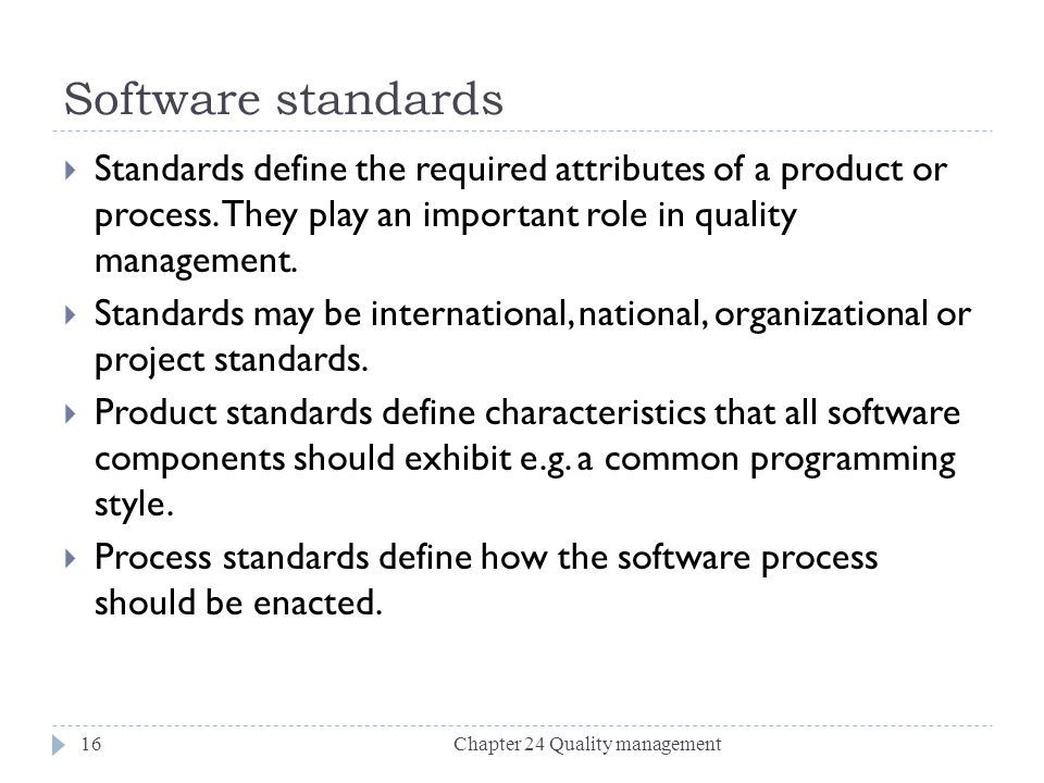 Software standards Standards define the required attributes of a product or process. They play an important role in quality management.