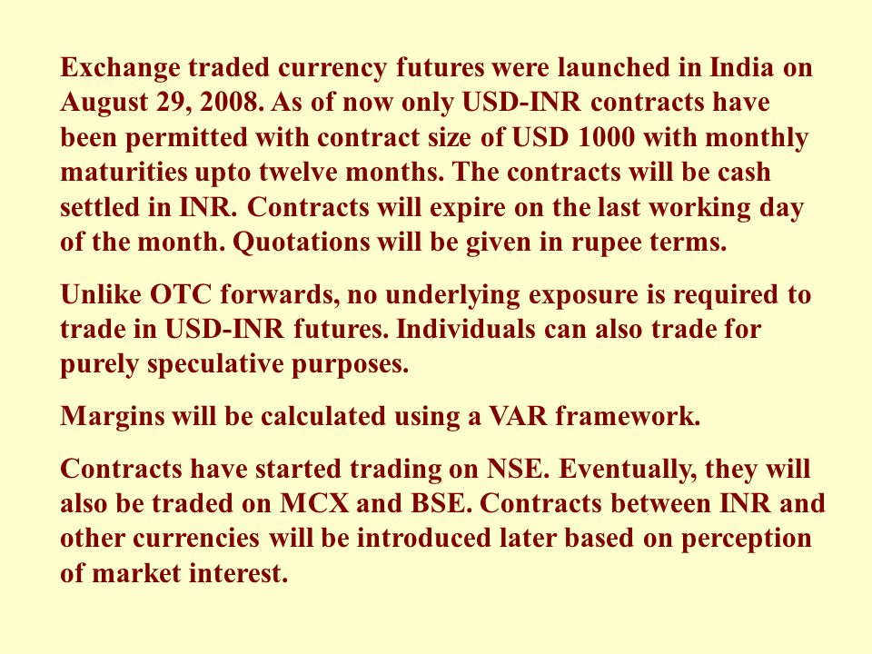 Exchange traded currency futures were launched in India on August 29, 2008. As of now only USD-INR contracts have been permitted with contract size of USD 1000 with monthly maturities upto twelve months. The contracts will be cash settled in INR. Contracts will expire on the last working day of the month. Quotations will be given in rupee terms.