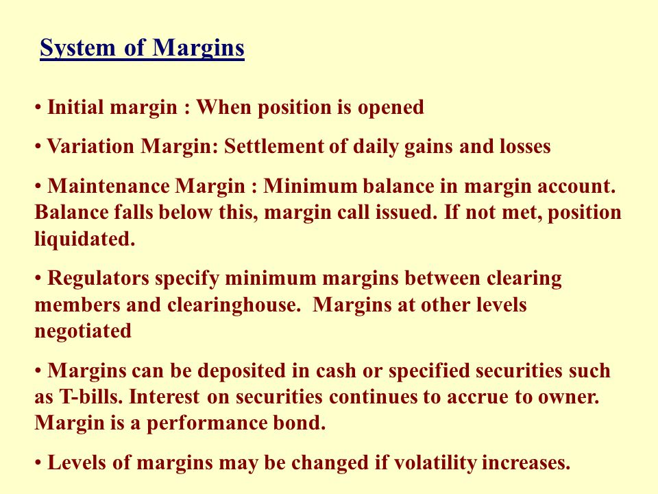 System of Margins Initial margin : When position is opened. Variation Margin: Settlement of daily gains and losses.