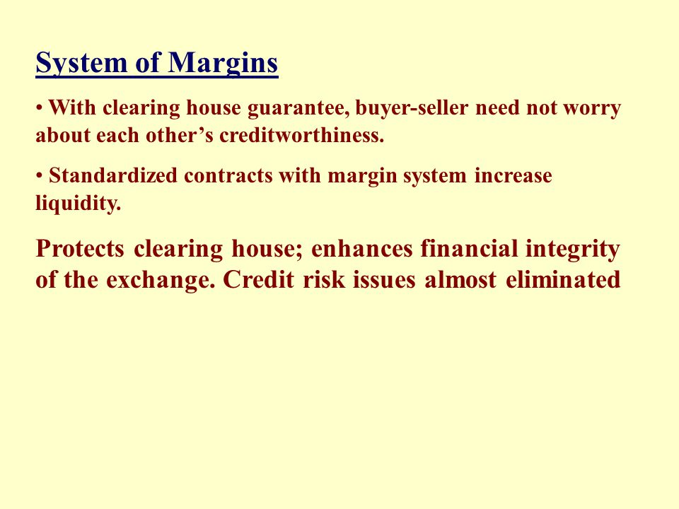 System of Margins With clearing house guarantee, buyer-seller need not worry about each other's creditworthiness.