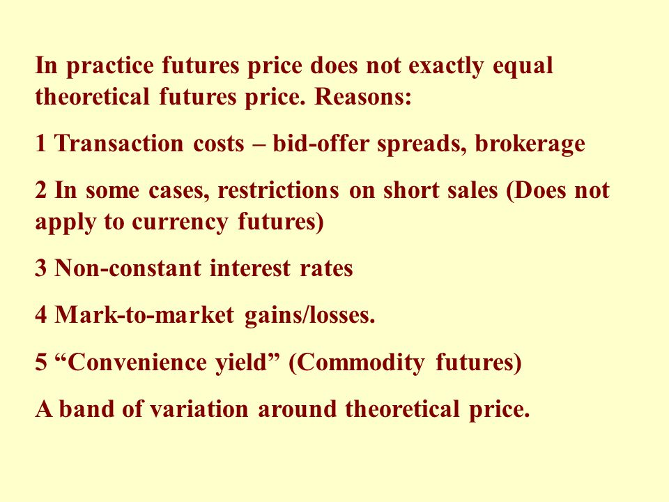 In practice futures price does not exactly equal theoretical futures price. Reasons:
