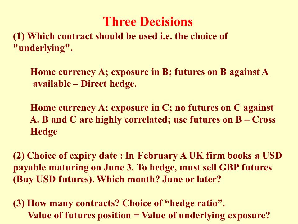 Three Decisions (1) Which contract should be used i.e. the choice of underlying . Home currency A; exposure in B; futures on B against A.