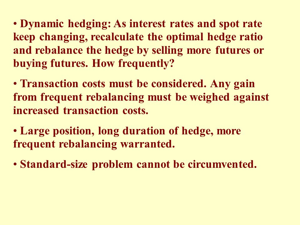 Dynamic hedging: As interest rates and spot rate keep changing, recalculate the optimal hedge ratio and rebalance the hedge by selling more futures or buying futures. How frequently