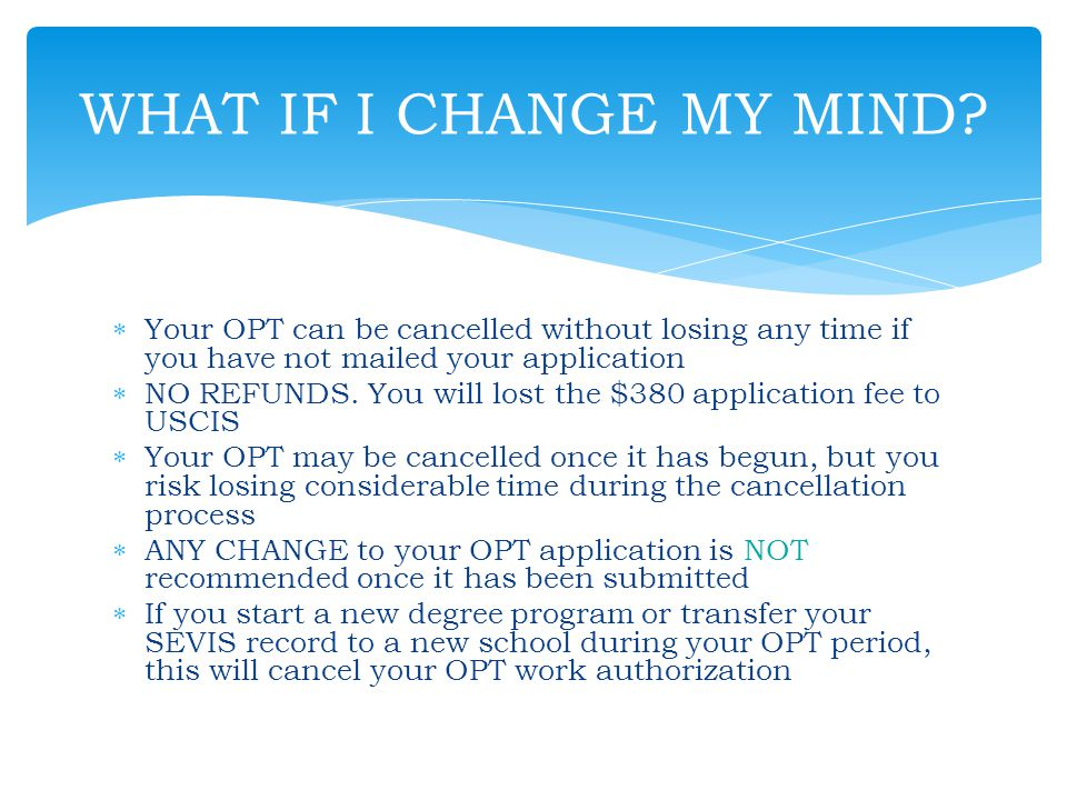 WHAT IF I CHANGE MY MIND Your OPT can be cancelled without losing any time if you have not mailed your application.