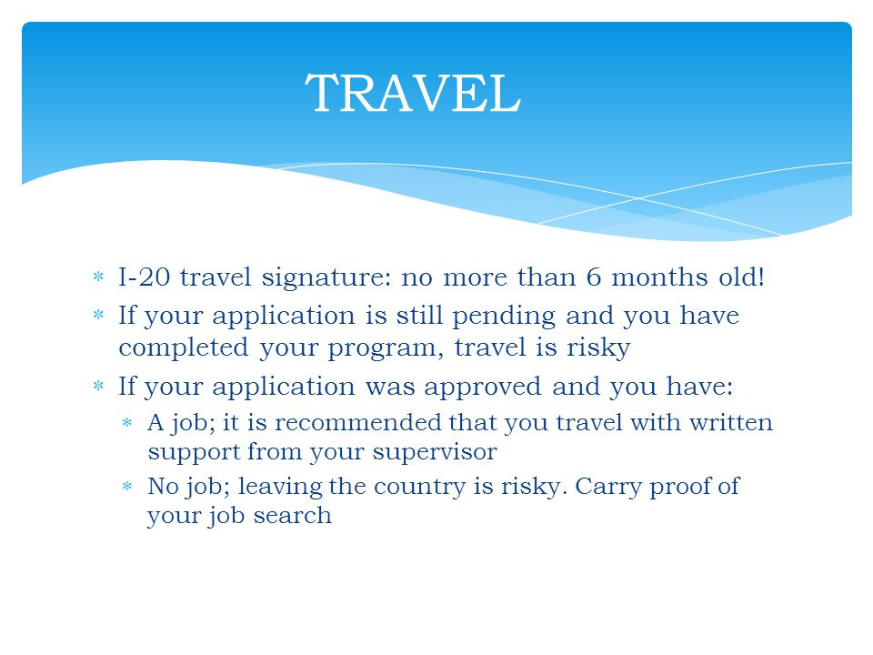 TRAVEL I-20 travel signature: no more than 6 months old!